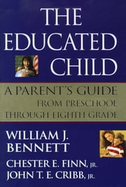 The Educated Child - A Parents Guide From Preschool Through Eighth Grade ebook by William J. Bennett,Chester E. Finn, Jr.,John T. E. Cribb, Jr.