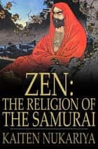 Zen: The Religion Of The Samurai: A Study Of Zen Philosophy And Discipline In China And Japan - A Study of Zen Philosophy and Discipline in China and Japan ebook by Kaiten Nukariya