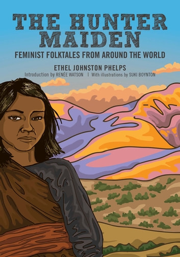 The Hunter Maiden - Feminist Folktales from Around the World ebook by Ethel Johnston Phelps