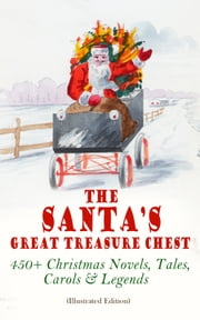 The Santa's Great Treasure Chest: 450+ Christmas Novels, Tales, Carols & Legends - A Christmas Carol, Silent Night, The Gift of the Magi, Christmas-Tree Land, The Three Kings… ebook by Louisa May Alcott, Charles Dickens, O. Henry,...