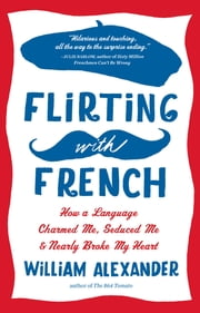 Flirting with French - How a Language Charmed Me, Seduced Me, and Nearly Broke My Heart ebook by William Alexander