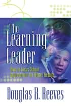 The Learning Leader - How to Focus School Improvement for Better Results ebook by Douglas B. Reeves
