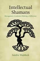 Intellectual Shamans - Management Academics Making a Difference ebook by Sandra Waddock