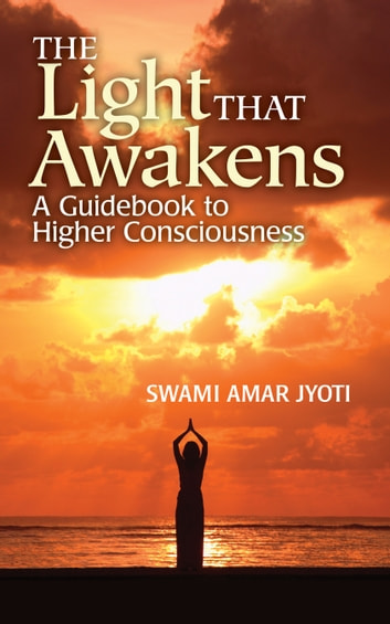 The Light That Awakens - A Guidebook to Higher Consciousness ebook by Swami Amar Jyoti