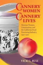 Cannery Women, Cannery Lives - Mexican Women, Unionization, and the California Food Processing Industry, 1930-1950 ebook by Vicki L. Ruiz