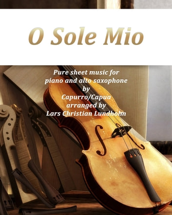 O Sole Mio Pure sheet music for piano and alto saxophone by Capurro/Capua arranged by Lars Christian Lundholm ebook by Pure Sheet Music