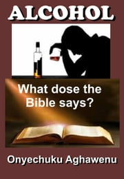 ALCOHOL What Dose The Bible Says? ebook by Onyechuku Aghawenu Ph.D