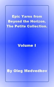 Epic Yarns from Beyond the Horizon. The Petite Collection. Volume I. ebook by Oleg Medvedkov