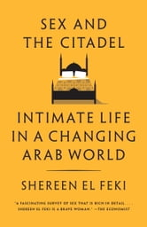 Sex and the Citadel - Intimate Life in a Changing Arab World ebook by Shereen El Feki