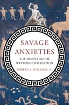 Savage Anxieties - The Invention of Western Civilization ebook by Robert A. Williams Jr.