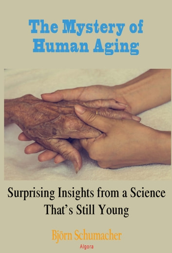 The Mystery of Human Aging - Surprising Insights from a Science That's Still Young ebook by Bjoern Schumacher