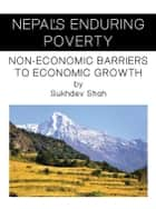 Nepal'S Enduring Poverty - Non-Economic Barriers to Economic Growth ebook by Sukhdev Shah