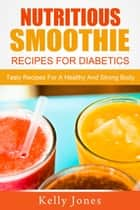 Nutritious Smoothie Recipes For Diabetics: Tasty Recipes For A Healthy And Strong Body ebook by Kelly Jones
