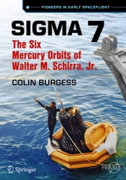 Sigma 7 - The Six Mercury Orbits of Walter M. Schirra, Jr. ebook by Colin Burgess