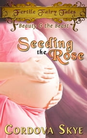 Seeding the Rose - A Fertile Retelling of Beauty & the Beast ebook by Cordova Skye