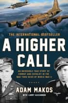 A Higher Call - An Incredible True Story of Combat and Chivalry in the War-Torn Skies of World War II ebook by Adam Makos, Larry Alexander