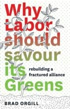 Why Labor Should Savour Its Greens ebook by Brad Orgill