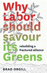 Why Labor Should Savour Its Greens - Rebuilding a Fractured Alliance ebook by Brad Orgill