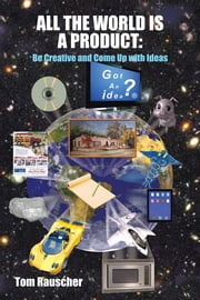 ALL THE WORLD IS A PRODUCT: - Be Creative and Come Up with Ideas ebook by Tom Rauscher