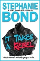 It Takes a Rebel - A sexy romantic comedy ebook by Stephanie Bond