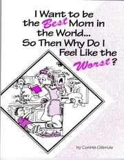 I Want to Be the Best Mom in the World...So, Then, Why Do I Feel Like the Worst? ebook by Connie Gilbride