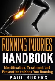 Running Injuries Handbook: Identification, Treatment and Prevention to Keep You Running ebook by Paul Rogers