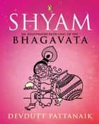 Shyam - An Illustrated Retelling of the Bhagavata ebook by Devdutt Pattanaik