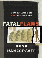 Fatal Flaws - What Evolutionists Don't Want You to Know ebook by Hank Hanegraaff