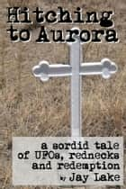 Hitching to Aurora ebook by Jay Lake