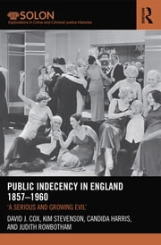Public Indecency in England 1857-1960 - 'A Serious and Growing Evil' ebook by Kim Stevenson,Candida Harris,Judith Rowbotham,David J. Cox