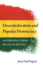 Decentralization and Popular Democracy: Governance from Below in Bolivia ebook by Jean-Paul Faguet