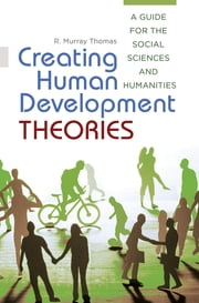 Creating Human Development Theories: A Guide for the Social Sciences and Humanities ebook by R. Murray Thomas