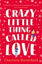 Crazy Little Thing Called Love: The hilarious laugh out loud romcom you won't be able to put down this Christmas! ebook by Charlotte Butterfield