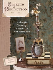 Objects of Reflection - A Soulful Journey Through Assemblage ebook by Annie Lockhart