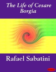 The Life of Cesare Borgia ebook by Rafael Sabatini