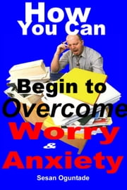 How You Can begin To Overcome Worry and Anxiety ebook by Sesan Oguntade