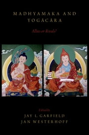 Madhyamaka and Yogacara: Allies or Rivals? ebook by Jay L. Garfield,Jan Westerhoff