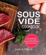 Sous Vide Cookbook: Sous Vide Recipes For Perfectly Cooked Restaurant-Quality Meals {Sous Vide At Home}