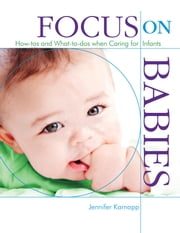 Focus on Babies - How-tos and What-to-dos when Caring for Infants ebook by Jennifer Karnopp