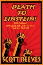 Death to Einstein!: Exposing Special Relativity's Fatal Flaws ebook by Scott Reeves