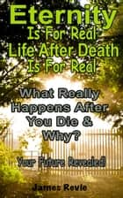 Eternity Is For Real. Life After Death Is For Real:What Really Happens After You Die and Why? - Win the War Room Prayer Battle ebook by James Revie