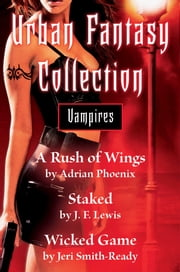 Urban Fantasy Collection - Vampires - A Rush of Wings, Staked, Wicked Game ebook by Adrian Phoenix, J. F. Lewis, Jeri Smith-Ready
