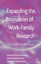 Expanding the Boundaries of Work-Family Research - A Vision for the Future ebook by S. Poelmans, J. Greenhaus, M. Las Heras Maestro,...
