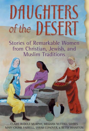Daughters of the Desert - Stories of Remarkable Women from Christian, Jewish and Muslim Traditions ebook by Claire Rudolf Murphy,Betsy Wharton,Megha Nuttall Sayres,Sarah Conover,Mary Cronk Farrell