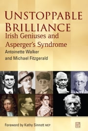 Unstoppable Brilliance - Irish Geniuses and Asperger's Syndrome ebook by Michael Fitzgerald,Antoinette Walker