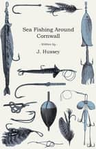 Sea Fishing Around Cornwall ebook by J. Hussey