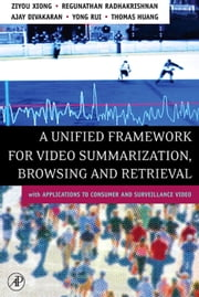 A Unified Framework for Video Summarization, Browsing & Retrieval: with Applications to Consumer and Surveillance Video ebook by Xiong, Ziyou
