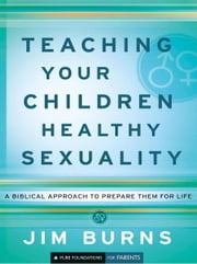 Teaching Your Children Healthy Sexuality (Pure Foundations) - A Biblical Approach to Preparing Them for Life ebook by Jim Burns