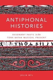 Antiphonal Histories - Resonant Pasts in the Toba Batak Musical Present ebook by Julia Byl