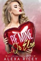 Be Mine Or Else ebook by Alexa Riley